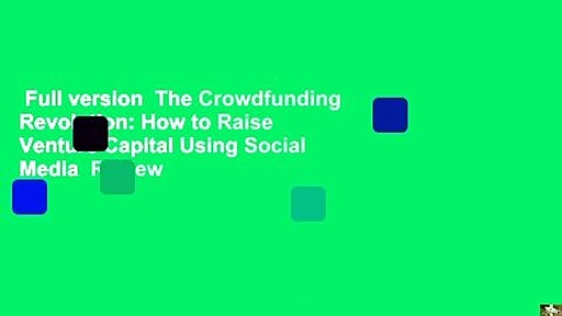 Full version  The Crowdfunding Revolution: How to Raise Venture Capital Using Social Media  Review