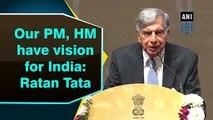 Our PM Narendra Modi, Home Minister Amit Shah have vision for India: Ratan Tata