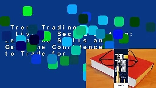 Trend Trading for a Living, Second Edition: Learn the Skills and Gain the Confidence to Trade for
