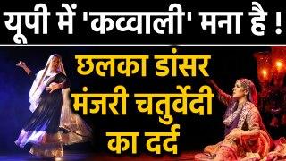 Uttar Pradesh में Qawwali मना है? Sufi Kathak Dancer Manjari Chaturvedi का छलका दर्द| वनइंडिया हिंदी