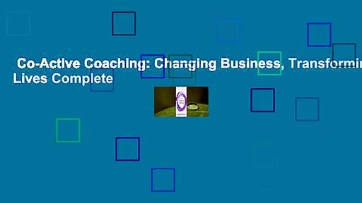 Co-Active Coaching: Changing Business, Transforming Lives Complete