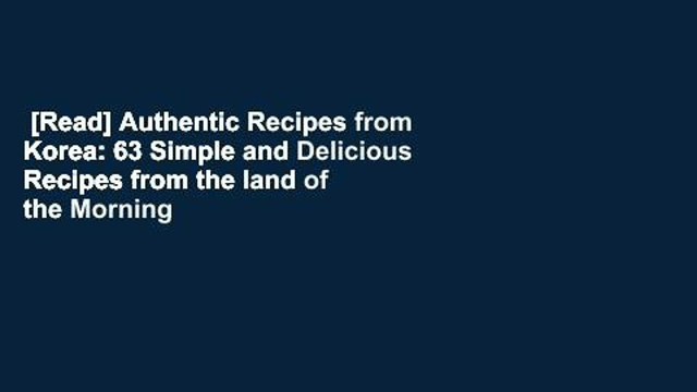 [Read] Authentic Recipes from Korea: 63 Simple and Delicious Recipes from the land of the Morning
