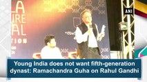 Young India does not want fifth-generation dynast Rahul Gandhi says Ramachandra Guha