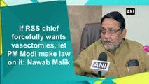 If RSS chief forcefully wants vasectomies, let PM Modi make law on it: Nawab Malik