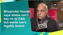 Bhupinder Hooda says states can't say no to CAA, but wants law's legality tested