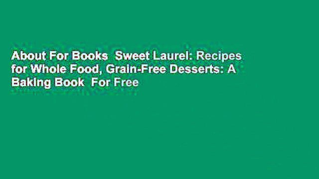 About For Books  Sweet Laurel: Recipes for Whole Food, Grain-Free Desserts: A Baking Book  For Free