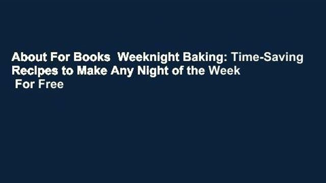 About For Books  Weeknight Baking: Time-Saving Recipes to Make Any Night of the Week  For Free