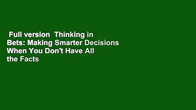 Full version  Thinking in Bets: Making Smarter Decisions When You Don't Have All the Facts