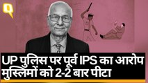 UP पुलिस पर पूर्व IPS का आरोप-मुस्लिमों को हिरासत में 2-2 बार पीटा