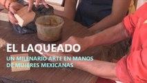 El laqueado, un arte milenario en manos de mujeres mexicanas -.
