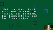 Full version  Food Fix  How to Save Our Health, Our Economy, Our Communities, and Our Planet--One