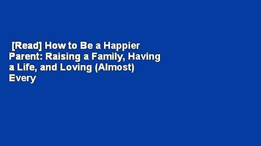 [Read] How to Be a Happier Parent: Raising a Family, Having a Life, and Loving (Almost) Every