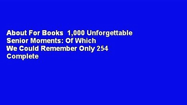 About For Books  1,000 Unforgettable Senior Moments: Of Which We Could Remember Only 254 Complete