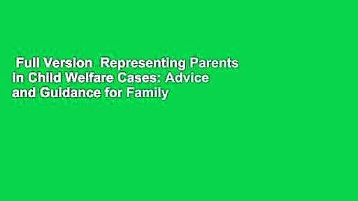 Full Version  Representing Parents in Child Welfare Cases: Advice and Guidance for Family