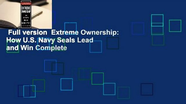 Full version  Extreme Ownership: How U.S. Navy Seals Lead and Win Complete