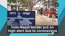 Indo-Nepal border put on high alert due to coronavirus