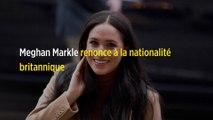Meghan Markle renonce à la nationalité britannique