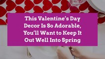 This Valentine's Day Decor Is So Adorable, You'll Want to Keep It Out Well Into Spring