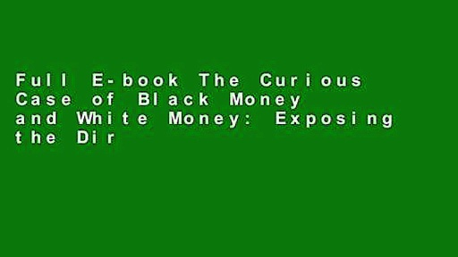 Full E-book The Curious Case of Black Money and White Money: Exposing the Dirty Game of Money