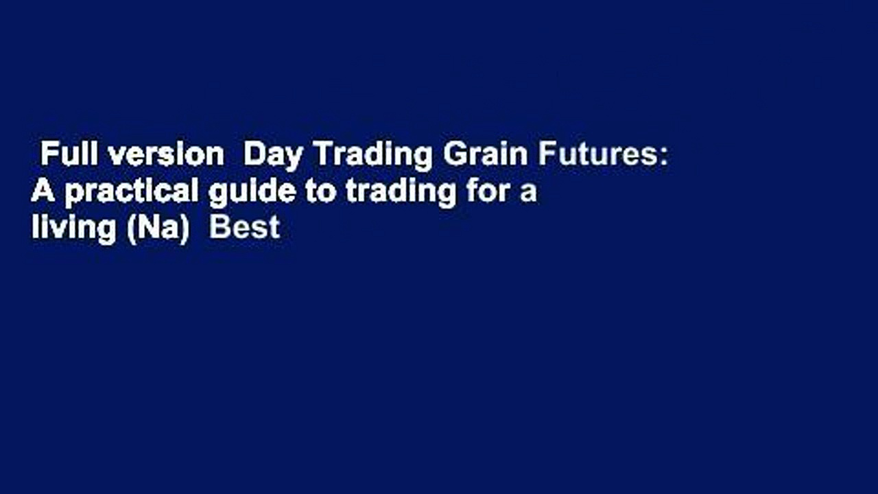 Full version  Day Trading Grain Futures: A practical guide to trading for a living (Na)  Best