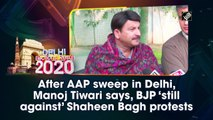 After AAP sweep in Delhi, Manoj Tiwari says, BJP 'still against' Shaheen Bagh protests