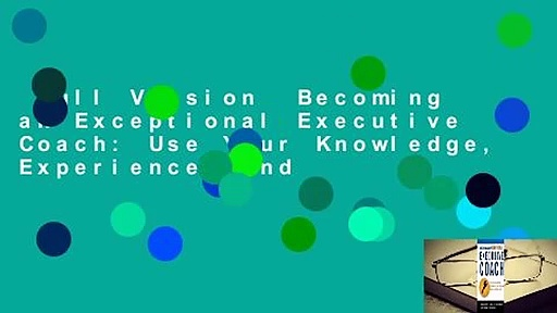 Full Version  Becoming an Exceptional Executive Coach: Use Your Knowledge, Experience, and