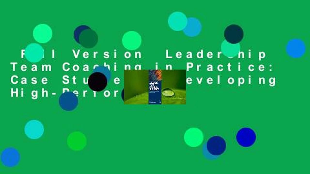 Full Version  Leadership Team Coaching in Practice: Case Studies on Developing High-Performing
