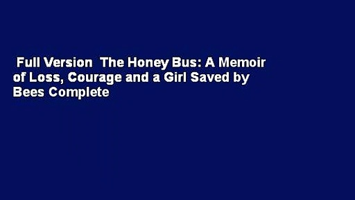 Full Version  The Honey Bus: A Memoir of Loss, Courage and a Girl Saved by Bees Complete