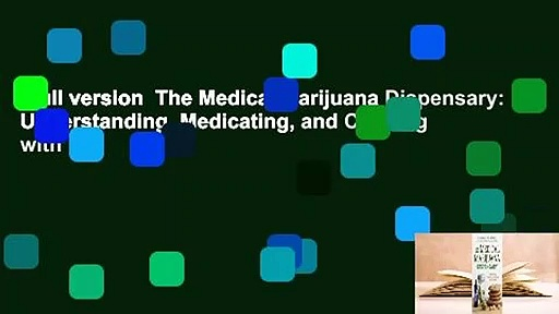 Full version  The Medical Marijuana Dispensary: Understanding, Medicating, and Cooking with