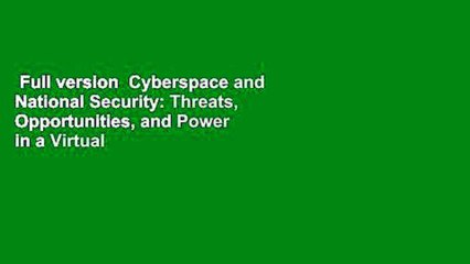 Full version  Cyberspace and National Security: Threats, Opportunities, and Power in a Virtual