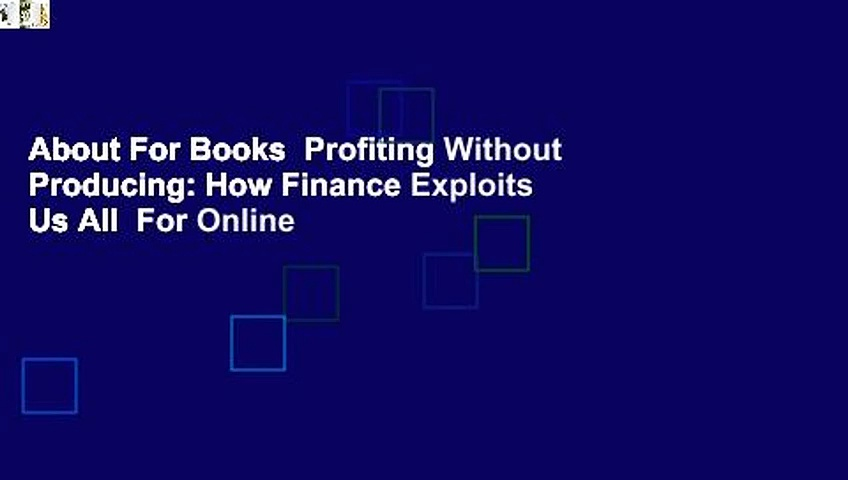About For Books  Profiting Without Producing: How Finance Exploits Us All  For Online
