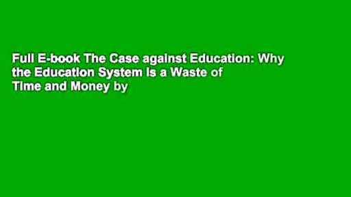 Full E-book The Case against Education: Why the Education System Is a Waste of Time and Money by