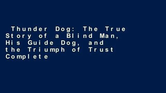 Thunder Dog: The True Story of a Blind Man, His Guide Dog, and the Triumph of Trust Complete