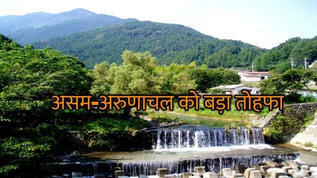 अरुणाचल व असम को बड़ा तोहफा देने जा रही है केन्द्र सरकार