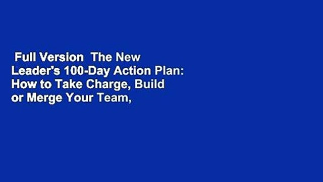Full Version  The New Leader's 100-Day Action Plan: How to Take Charge, Build or Merge Your Team,