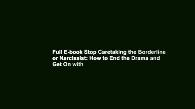 Full E-book Stop Caretaking the Borderline or Narcissist: How to End the Drama and Get On with