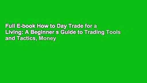 Full E-book How to Day Trade for a Living: A Beginner s Guide to Trading Tools and Tactics, Money