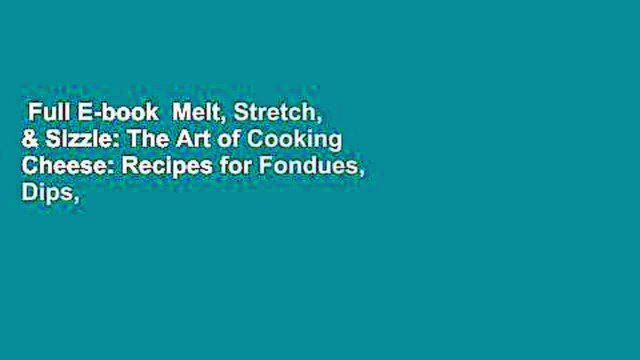 Full E-book  Melt, Stretch, & Sizzle: The Art of Cooking Cheese: Recipes for Fondues, Dips,