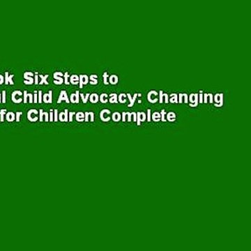 Full E-book  Six Steps to Successful Child Advocacy: Changing the World for Children Complete