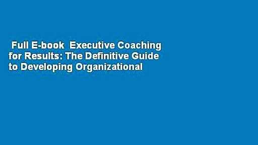 Full E-book  Executive Coaching for Results: The Definitive Guide to Developing Organizational