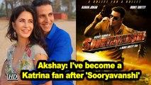 Akshay: I've become a Katrina fan after 'Sooryavanshi'