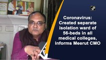 Coronavirus: Created separate isolation ward of 56-beds in all medical colleges, informs Meerut CMO