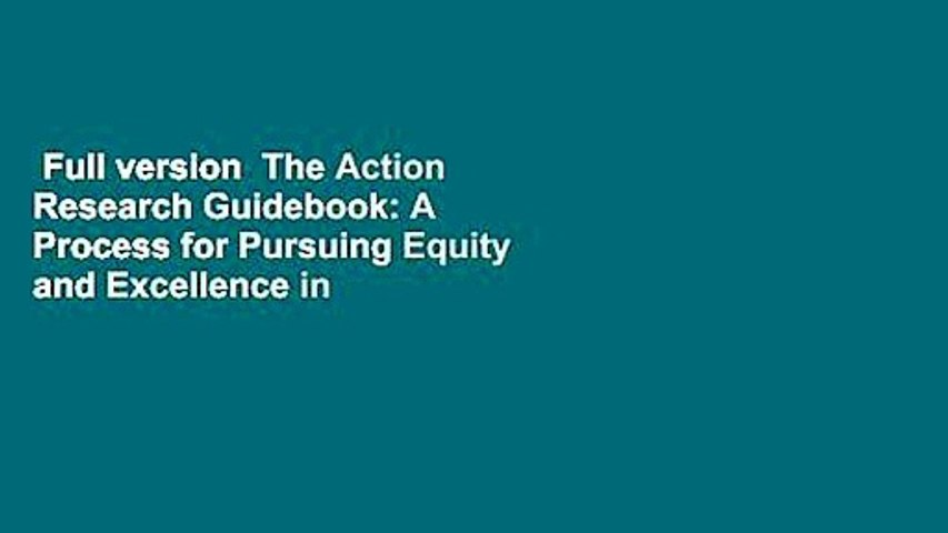 Full version  The Action Research Guidebook: A Process for Pursuing Equity and Excellence in