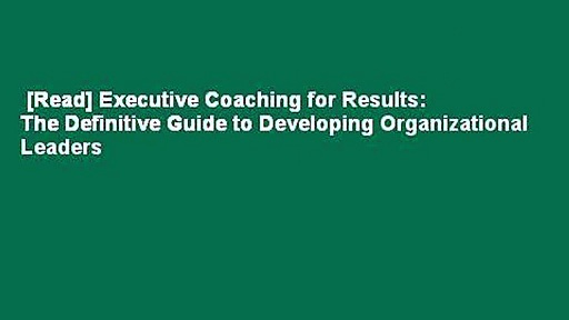 [Read] Executive Coaching for Results: The Definitive Guide to Developing Organizational Leaders