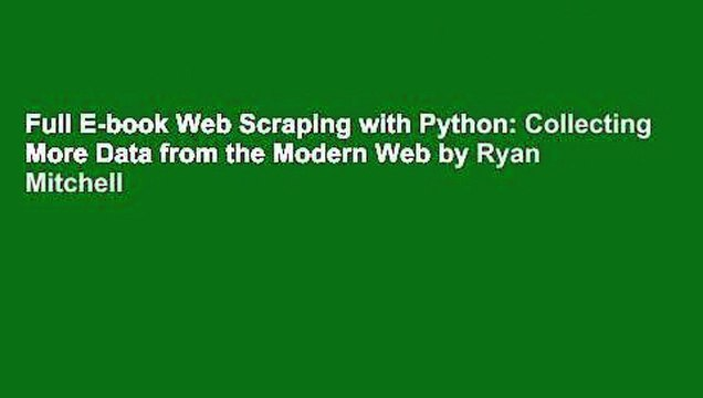 Full E-book Web Scraping with Python: Collecting More Data from the Modern Web by Ryan Mitchell