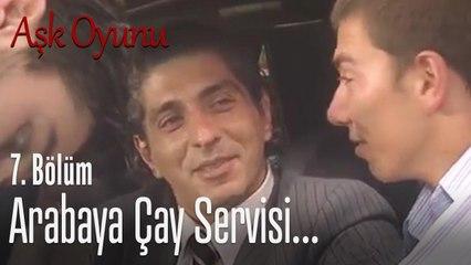 Arabaya çay servisi... - Aşk Oyunu 7. Bölüm