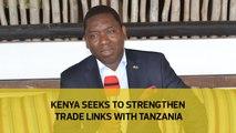Kenya seeks to strengthen trade links with Tanzania
