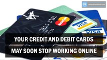 Your credit and debit cards may soon stop working online