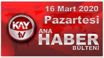 16 Mart 2020 Kay Tv Ana Haber Bülteni