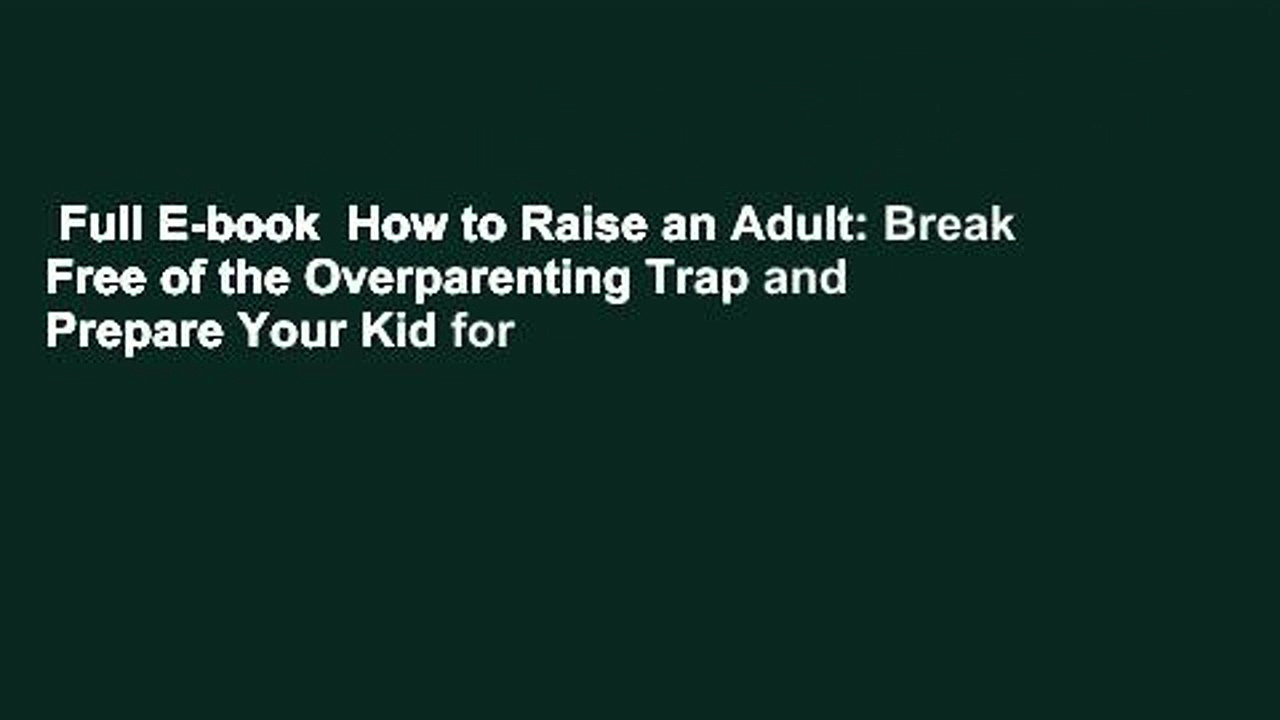 Full E-book  How to Raise an Adult: Break Free of the Overparenting Trap and Prepare Your Kid for